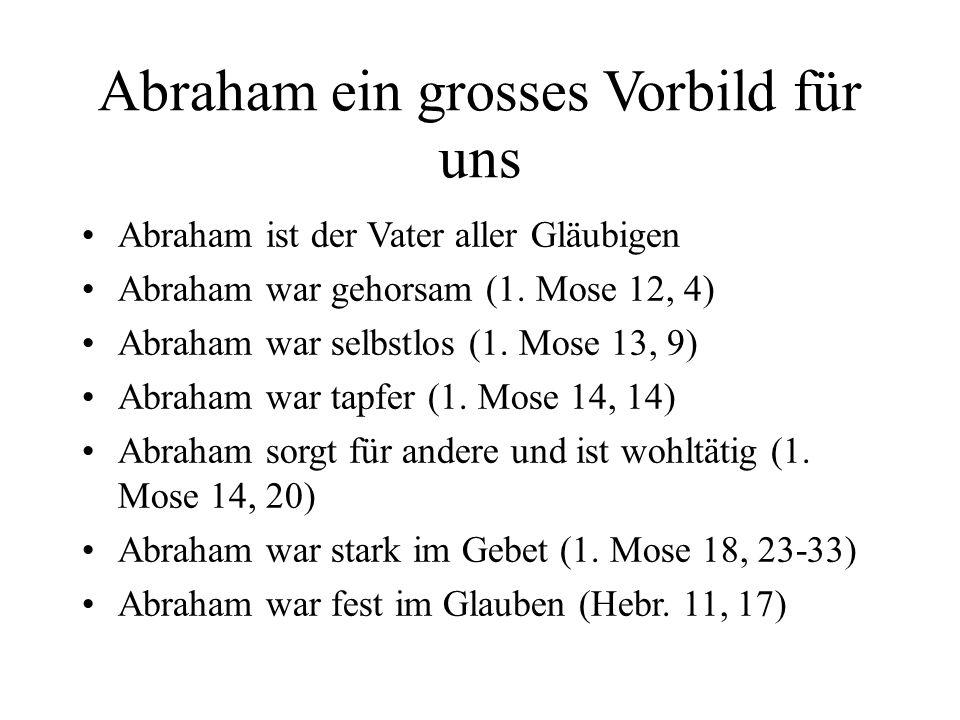 Abraham ein grosses Vorbild für uns Abraham ist der Vater aller Gläubigen Abraham war gehorsam (1. Mose 12, 4) Abraham war selbstlos (1. Mose 13, 9) A