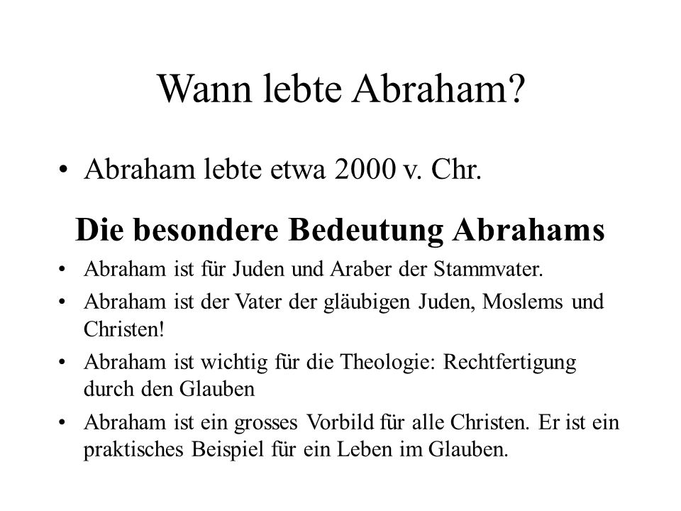 Wann lebte Abraham? Abraham lebte etwa 2000 v. Chr. Die besondere Bedeutung Abrahams Abraham ist für Juden und Araber der Stammvater. Abraham ist der