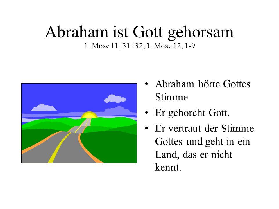 Abraham ist Gott gehorsam 1. Mose 11, 31+32; 1. Mose 12, 1-9 Abraham hörte Gottes Stimme Er gehorcht Gott. Er vertraut der Stimme Gottes und geht in e