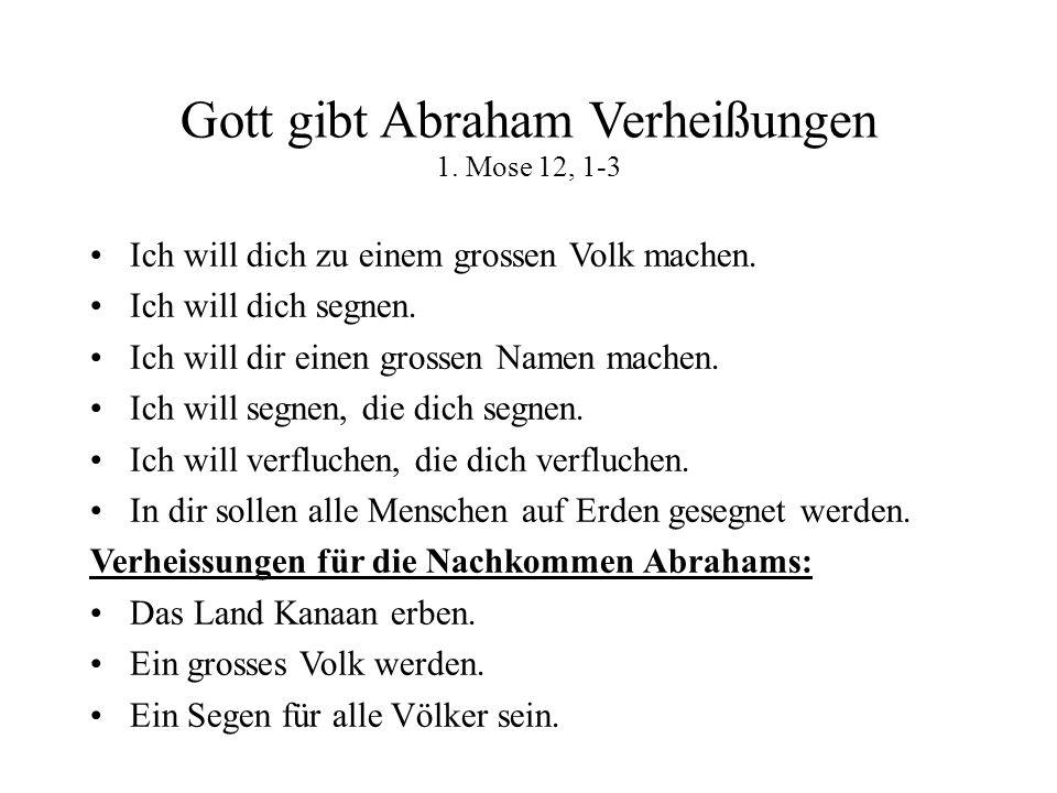 Gott gibt Abraham Verheißungen 1. Mose 12, 1-3 Ich will dich zu einem grossen Volk machen. Ich will dich segnen. Ich will dir einen grossen Namen mach