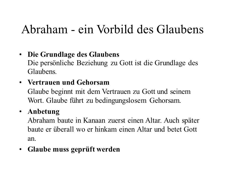 Abraham - ein Vorbild des Glaubens Die Grundlage des Glaubens Die persönliche Beziehung zu Gott ist die Grundlage des Glaubens. Vertrauen und Gehorsam
