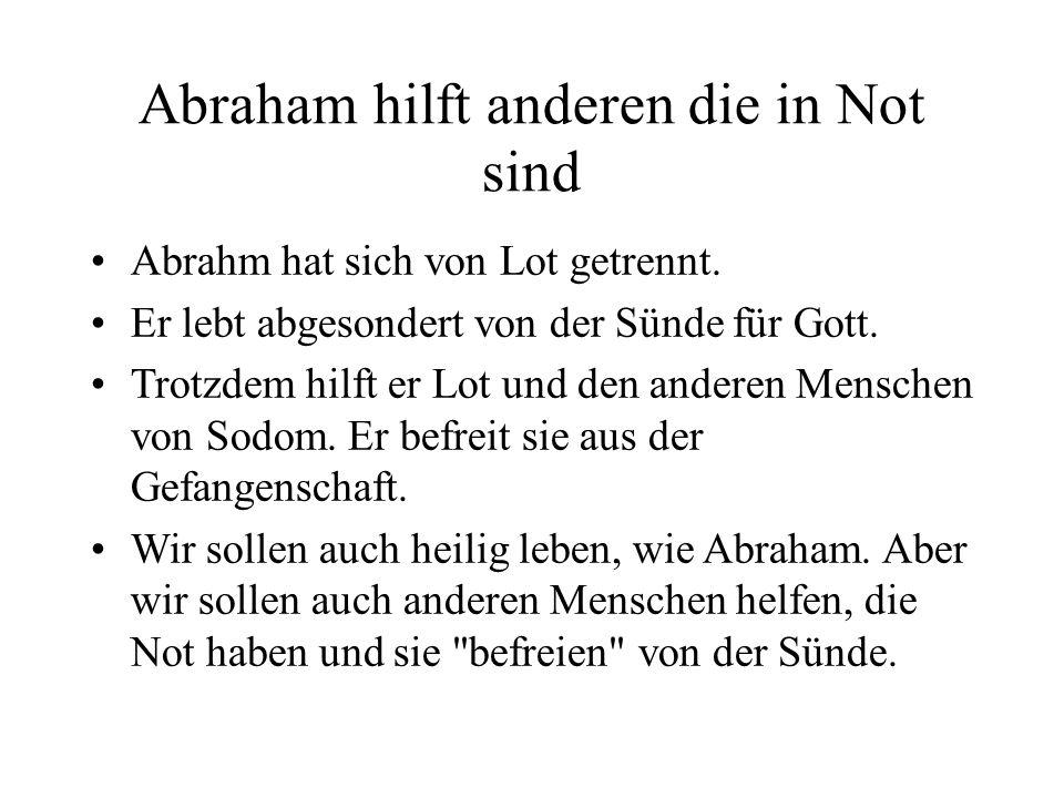 Abraham hilft anderen die in Not sind Abrahm hat sich von Lot getrennt. Er lebt abgesondert von der Sünde für Gott. Trotzdem hilft er Lot und den ande