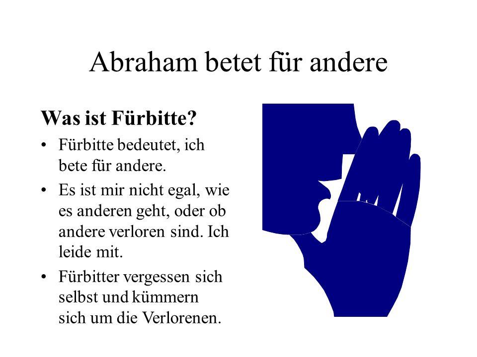 Abraham betet für andere Was ist Fürbitte? Fürbitte bedeutet, ich bete für andere. Es ist mir nicht egal, wie es anderen geht, oder ob andere verloren