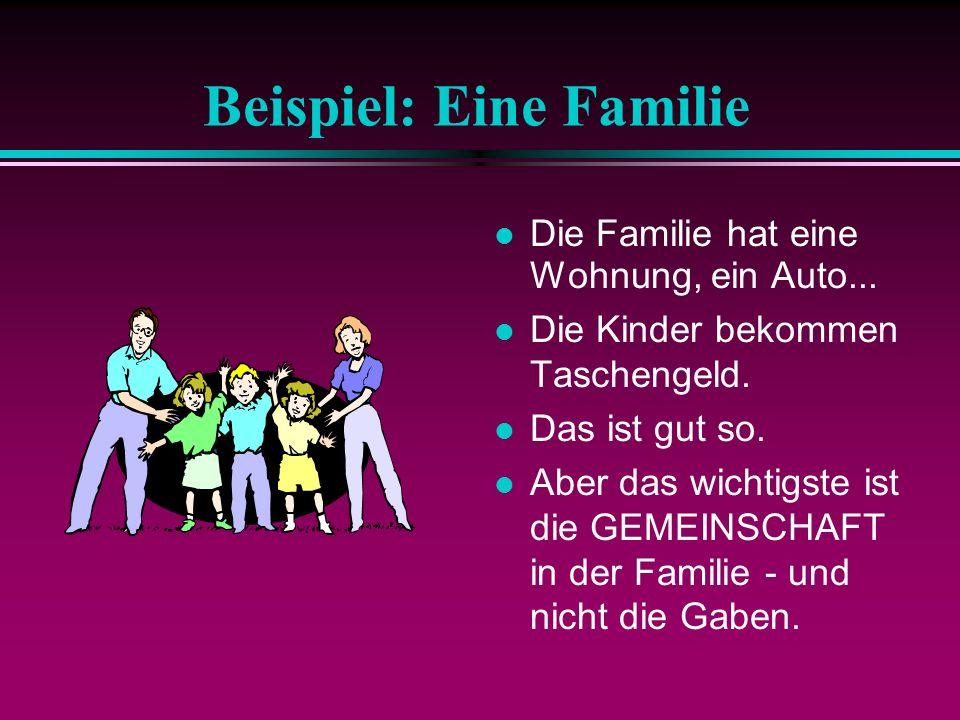 Beispiel: Eine Familie Die Familie hat eine Wohnung, ein Auto... Die Kinder bekommen Taschengeld. Das ist gut so. Aber das wichtigste ist die GEMEINSC