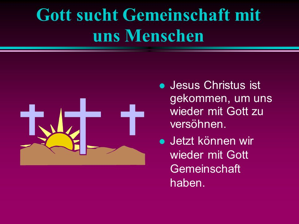 Gott sucht Gemeinschaft mit uns Menschen Jesus Christus ist gekommen, um uns wieder mit Gott zu versöhnen. Jetzt können wir wieder mit Gott Gemeinscha