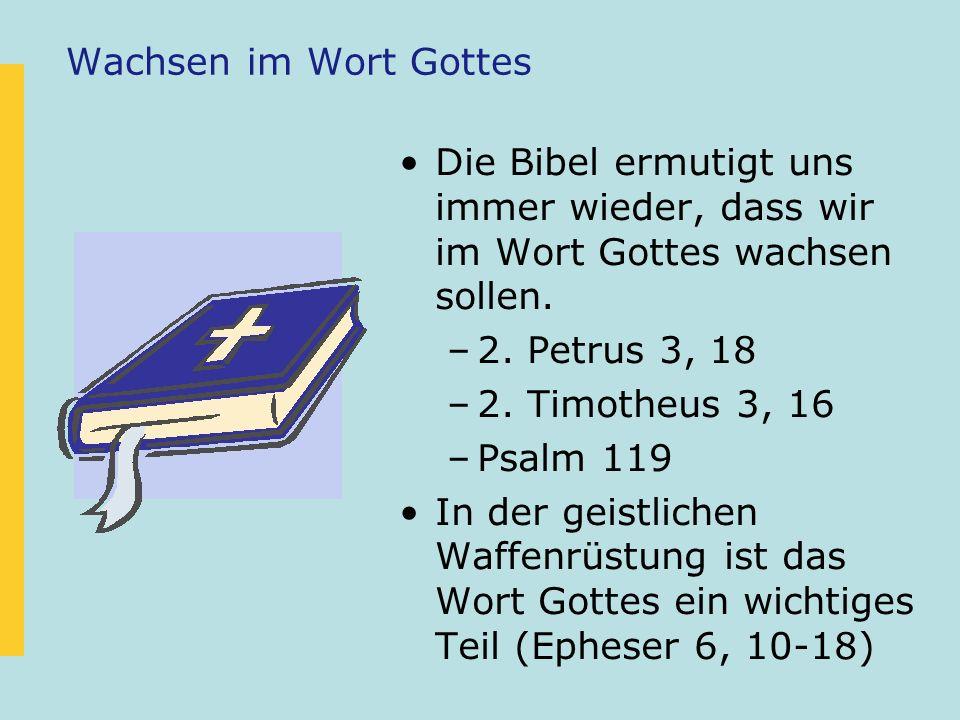 Wachsen im Wort Gottes Die Bibel ermutigt uns immer wieder, dass wir im Wort Gottes wachsen sollen. –2. Petrus 3, 18 –2. Timotheus 3, 16 –Psalm 119 In