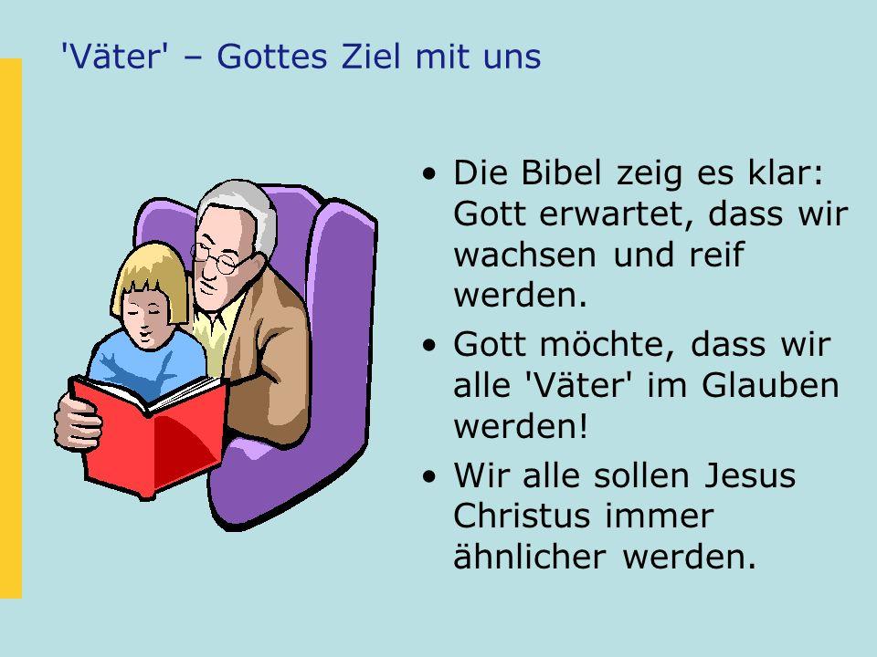 'Väter' – Gottes Ziel mit uns Die Bibel zeig es klar: Gott erwartet, dass wir wachsen und reif werden. Gott möchte, dass wir alle 'Väter' im Glauben w
