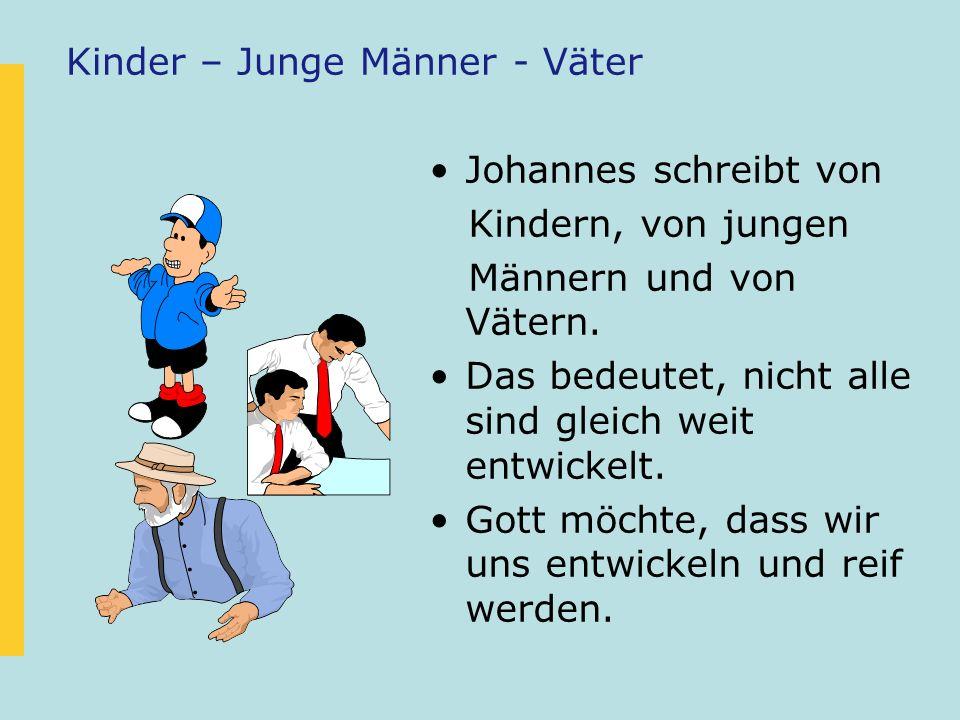 Kinder – Junge Männer - Väter Johannes schreibt von Kindern, von jungen Männern und von Vätern. Das bedeutet, nicht alle sind gleich weit entwickelt.