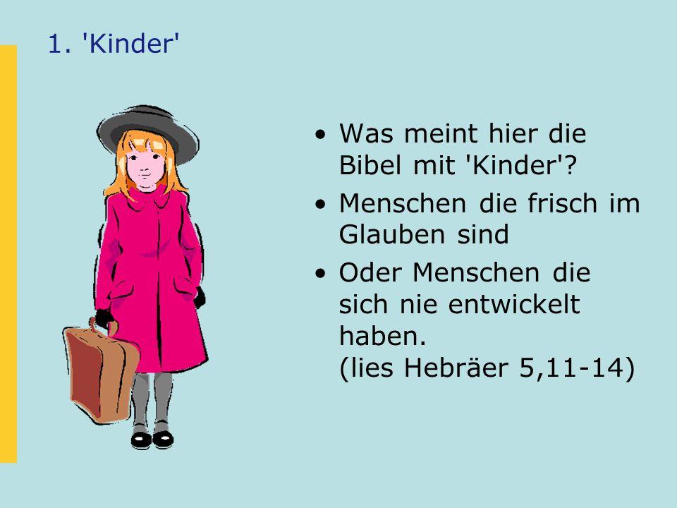 1. 'Kinder' Was meint hier die Bibel mit 'Kinder'? Menschen die frisch im Glauben sind Oder Menschen die sich nie entwickelt haben. (lies Hebräer 5,11