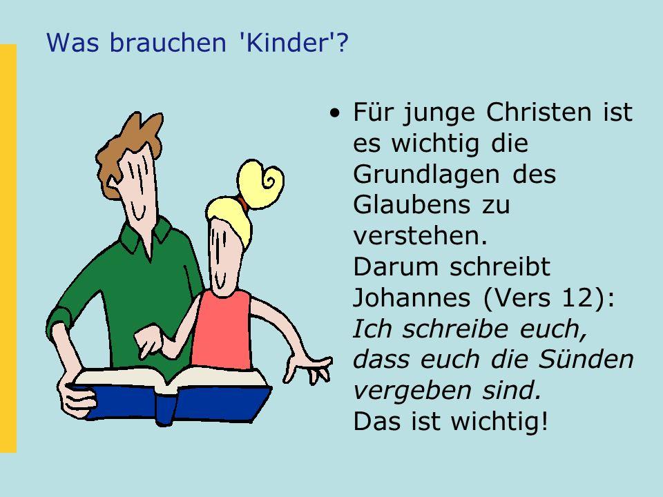 Was brauchen 'Kinder'? Für junge Christen ist es wichtig die Grundlagen des Glaubens zu verstehen. Darum schreibt Johannes (Vers 12): Ich schreibe euc