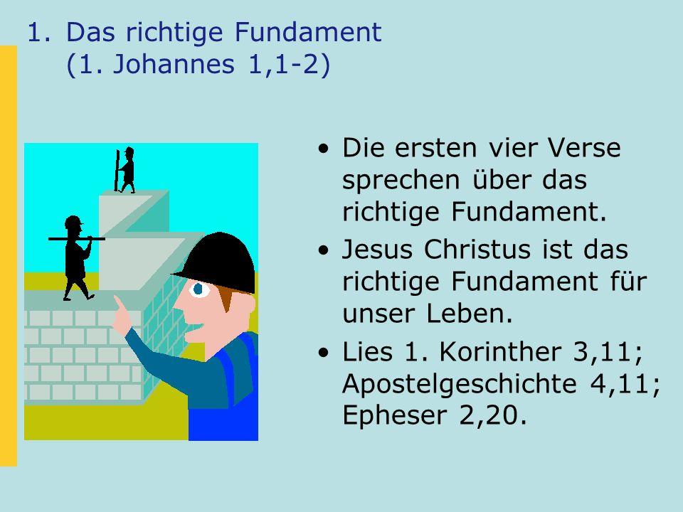 1.Das richtige Fundament (1. Johannes 1,1-2) Die ersten vier Verse sprechen über das richtige Fundament. Jesus Christus ist das richtige Fundament für