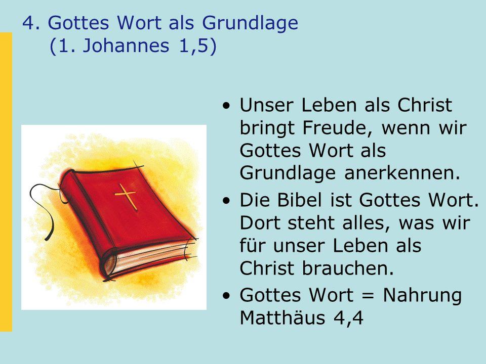 4. Gottes Wort als Grundlage (1. Johannes 1,5) Unser Leben als Christ bringt Freude, wenn wir Gottes Wort als Grundlage anerkennen. Die Bibel ist Gott