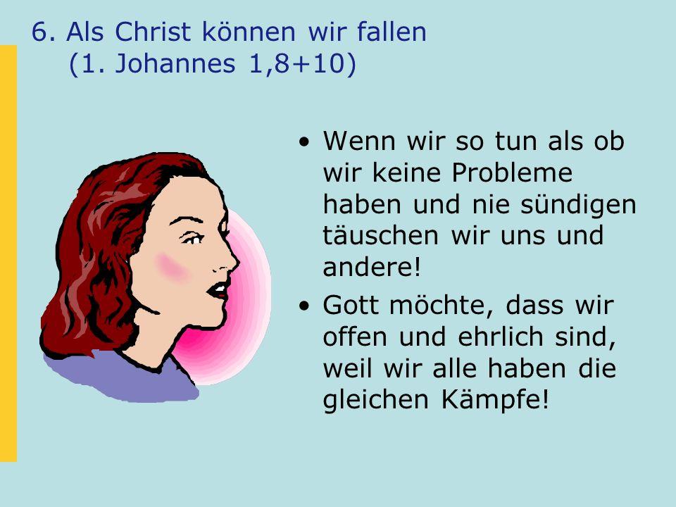 6. Als Christ können wir fallen (1. Johannes 1,8+10) Wenn wir so tun als ob wir keine Probleme haben und nie sündigen täuschen wir uns und andere! Got