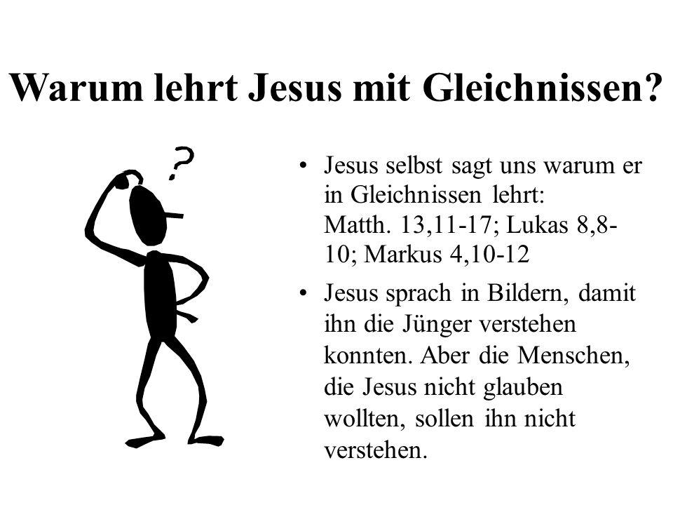 Warum lehrt Jesus mit Gleichnissen? Jesus selbst sagt uns warum er in Gleichnissen lehrt: Matth. 13,11-17; Lukas 8,8- 10; Markus 4,10-12 Jesus sprach
