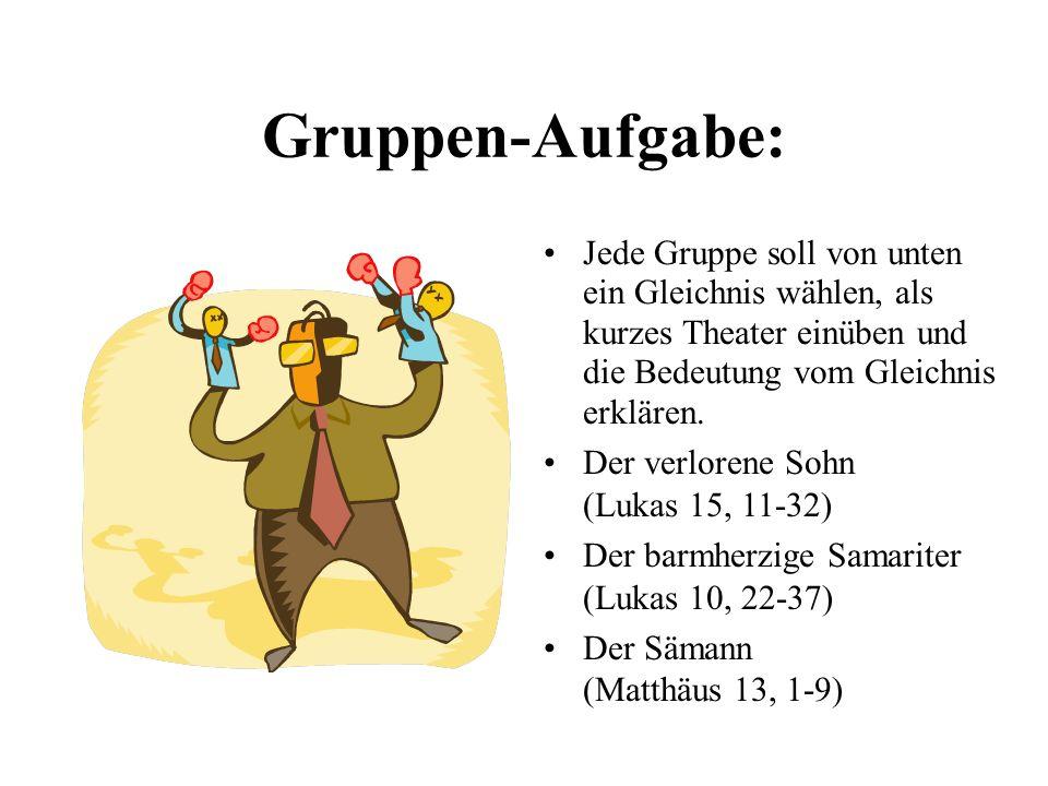 Gruppen-Aufgabe: Jede Gruppe soll von unten ein Gleichnis wählen, als kurzes Theater einüben und die Bedeutung vom Gleichnis erklären. Der verlorene S
