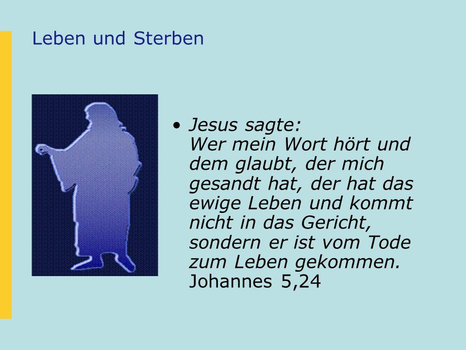 Leben und Sterben Jesus sagte: Wer mein Wort hört und dem glaubt, der mich gesandt hat, der hat das ewige Leben und kommt nicht in das Gericht, sonder