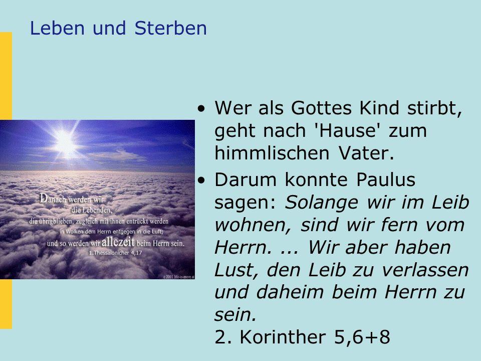 Leben und Sterben Wer als Gottes Kind stirbt, geht nach 'Hause' zum himmlischen Vater. Darum konnte Paulus sagen: Solange wir im Leib wohnen, sind wir