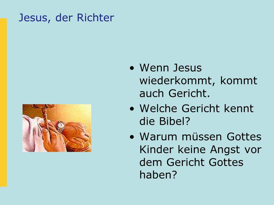Jesus, der Richter Wenn Jesus wiederkommt, kommt auch Gericht. Welche Gericht kennt die Bibel? Warum müssen Gottes Kinder keine Angst vor dem Gericht
