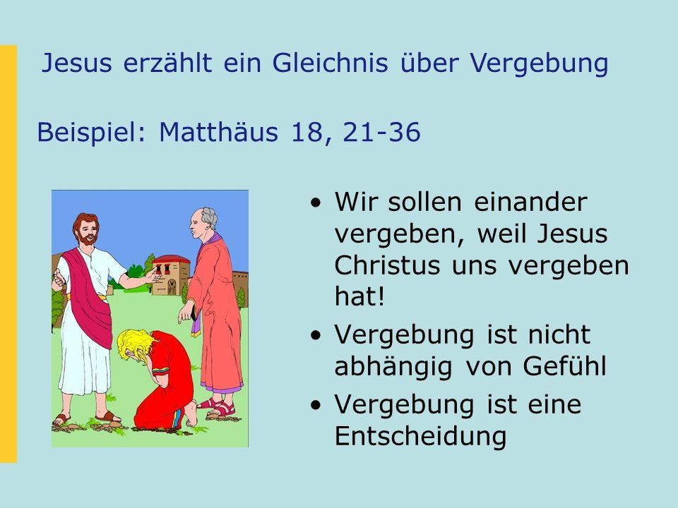Beispiel: Matthäus 18, 21-36 Wir sollen einander vergeben, weil Jesus Christus uns vergeben hat! Vergebung ist nicht abhängig von Gefühl Vergebung ist