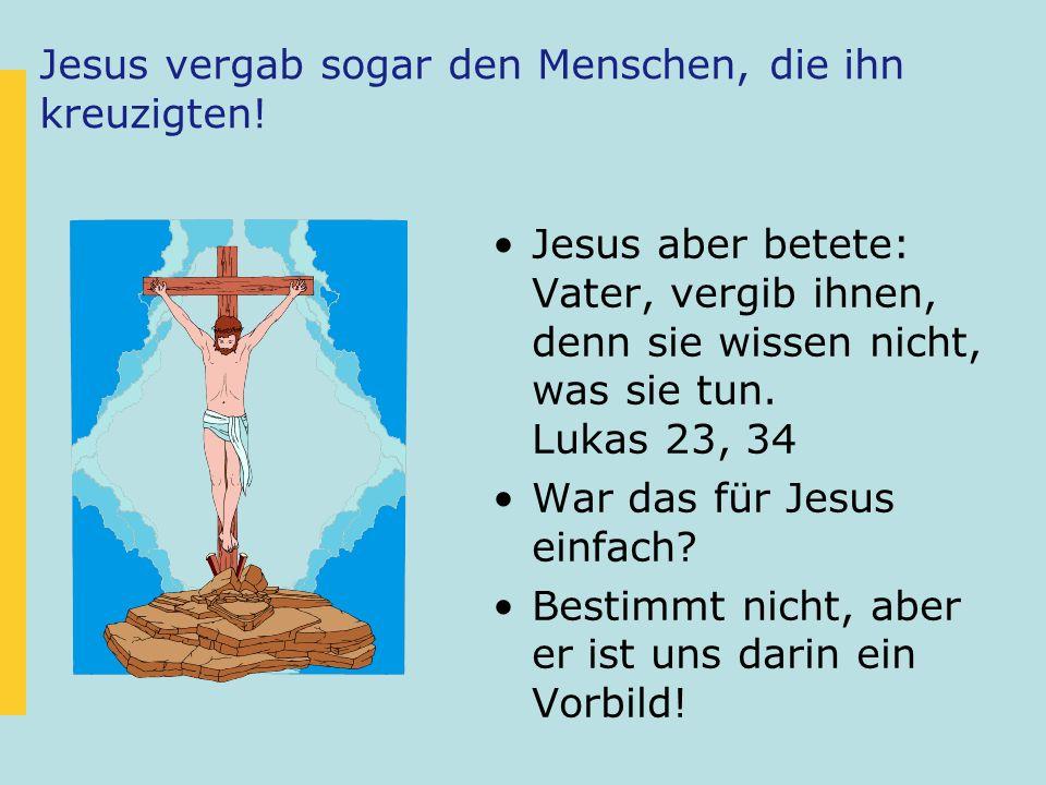 Jesus vergab sogar den Menschen, die ihn kreuzigten! Jesus aber betete: Vater, vergib ihnen, denn sie wissen nicht, was sie tun. Lukas 23, 34 War das