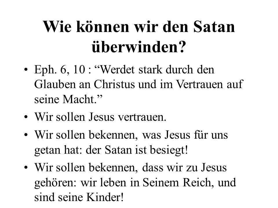 Wie können wir den Satan überwinden? Eph. 6, 10 : Werdet stark durch den Glauben an Christus und im Vertrauen auf seine Macht. Wir sollen Jesus vertra
