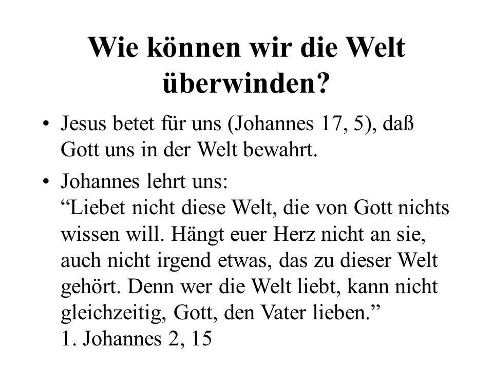 Wie können wir die Welt überwinden? Jesus betet für uns (Johannes 17, 5), daß Gott uns in der Welt bewahrt. Johannes lehrt uns: Liebet nicht diese Wel