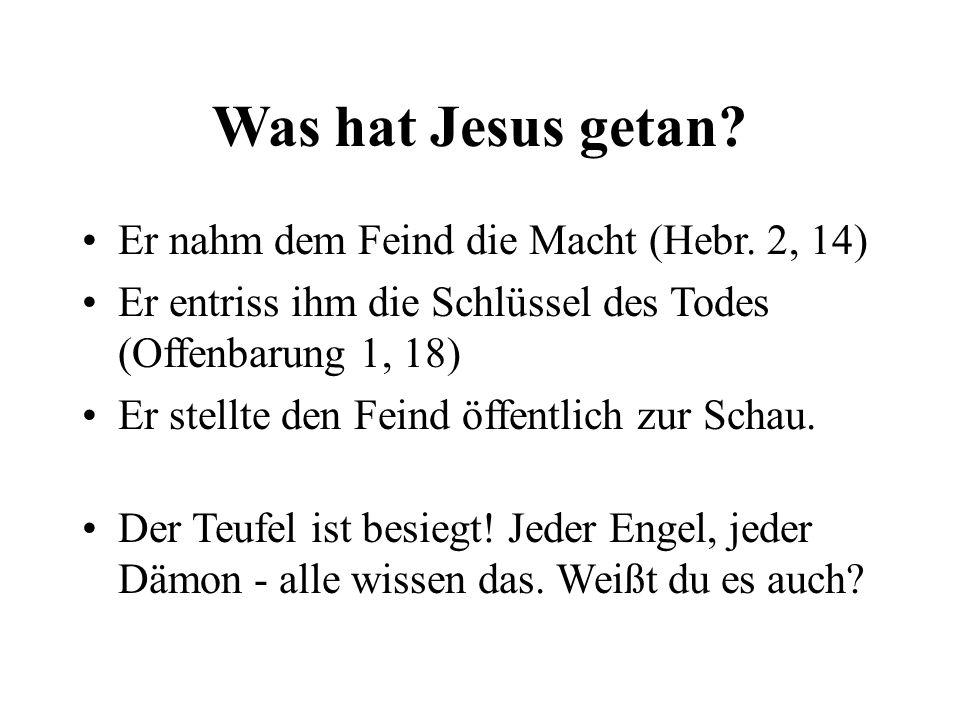 Was hat Jesus getan? Er nahm dem Feind die Macht (Hebr. 2, 14) Er entriss ihm die Schlüssel des Todes (Offenbarung 1, 18) Er stellte den Feind öffentl
