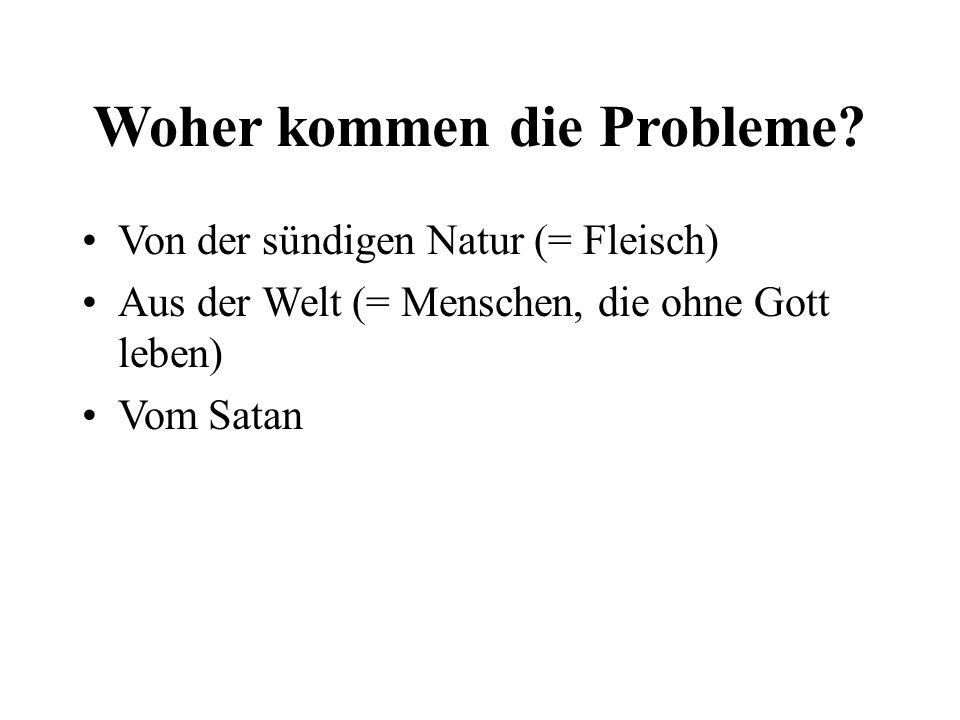 Woher kommen die Probleme? Von der sündigen Natur (= Fleisch) Aus der Welt (= Menschen, die ohne Gott leben) Vom Satan