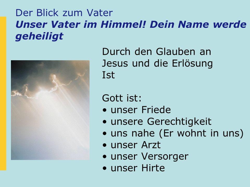 Der Blick zum Vater Unser Vater im Himmel! Dein Name werde geheiligt Durch den Glauben an Jesus und die Erlösung Ist Gott ist: unser Friede unsere Ger