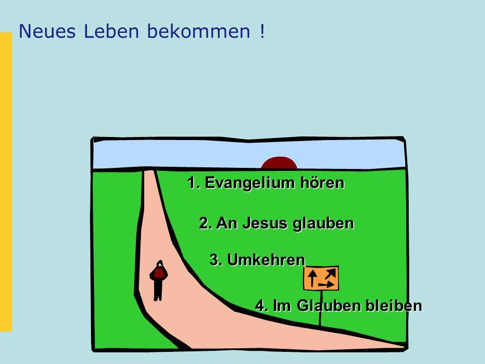 Neues Leben bekommen ! 1. Evangelium hören 2. An Jesus glauben 3. Umkehren 4. Im Glauben bleiben