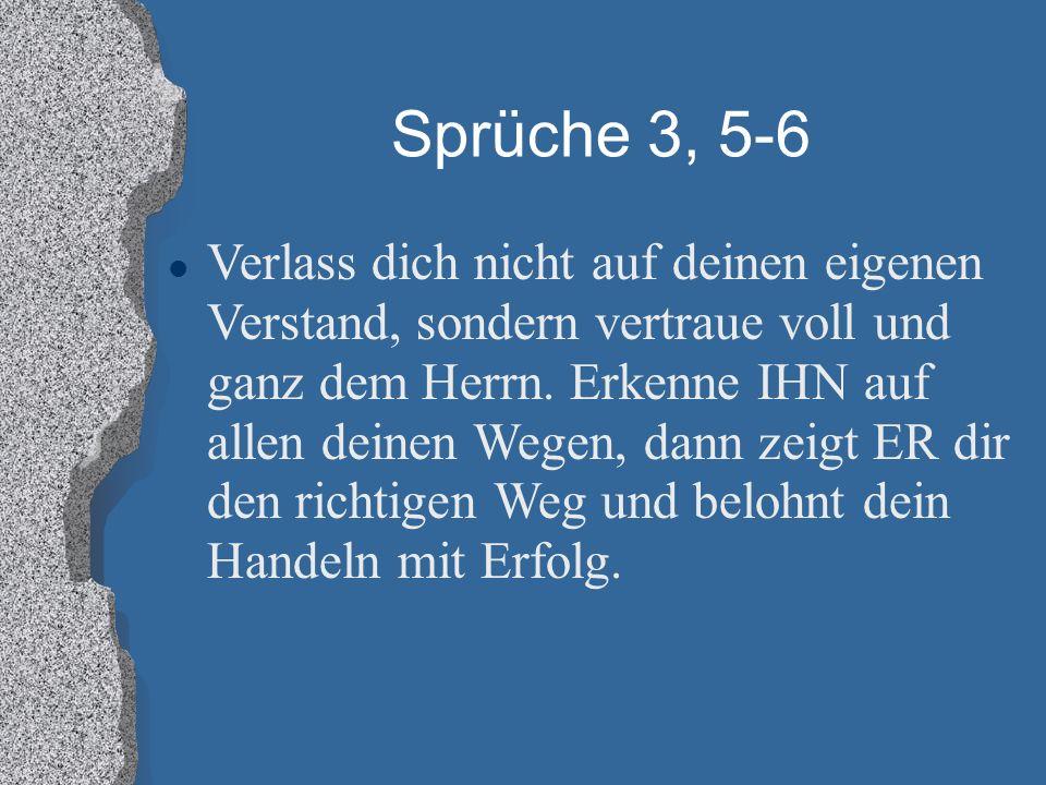 Sprüche 3, 5-6 Verlass dich nicht auf deinen eigenen Verstand, sondern vertraue voll und ganz dem Herrn. Erkenne IHN auf allen deinen Wegen, dann zeig