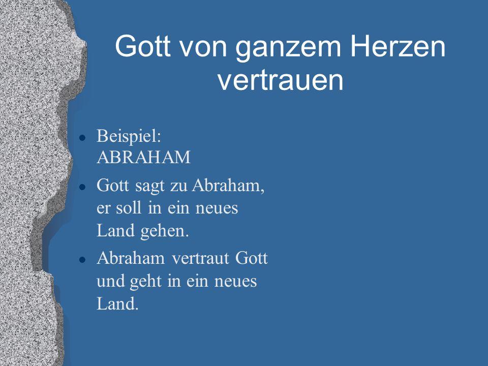 Gott von ganzem Herzen vertrauen Beispiel: ABRAHAM Gott sagt zu Abraham, er soll in ein neues Land gehen. Abraham vertraut Gott und geht in ein neues