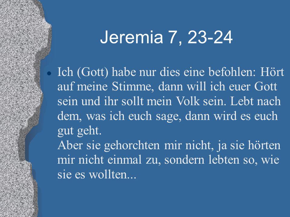Jeremia 7, 23-24 Ich (Gott) habe nur dies eine befohlen: Hört auf meine Stimme, dann will ich euer Gott sein und ihr sollt mein Volk sein. Lebt nach d
