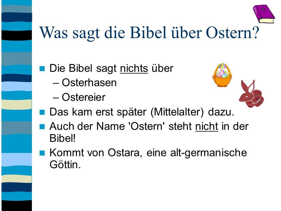 Was sagt die Bibel über Ostern? Die Bibel sagt nichts über –Osterhasen –Ostereier Das kam erst später (Mittelalter) dazu. Auch der Name 'Ostern' steht