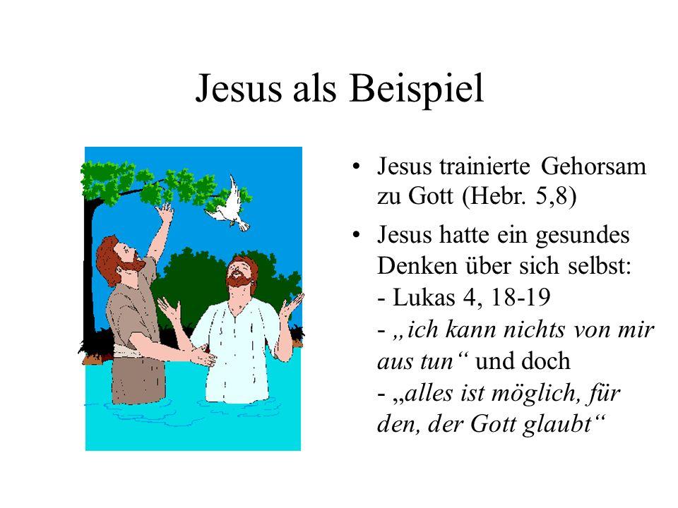Jesus als Beispiel Jesus trainierte Gehorsam zu Gott (Hebr. 5,8) Jesus hatte ein gesundes Denken über sich selbst: - Lukas 4, 18-19 - ich kann nichts