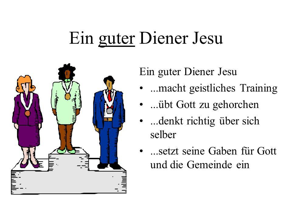 Ein guter Diener Jesu...macht geistliches Training...übt Gott zu gehorchen...denkt richtig über sich selber...setzt seine Gaben für Gott und die Gemei