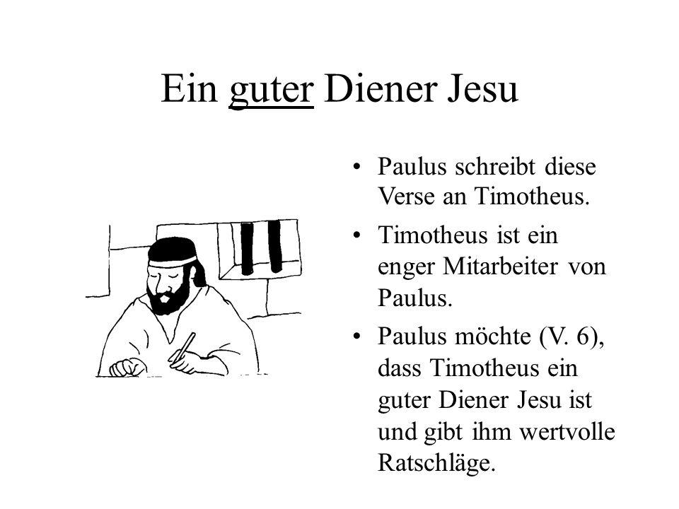 Ein guter Diener Jesu Paulus schreibt diese Verse an Timotheus. Timotheus ist ein enger Mitarbeiter von Paulus. Paulus möchte (V. 6), dass Timotheus e