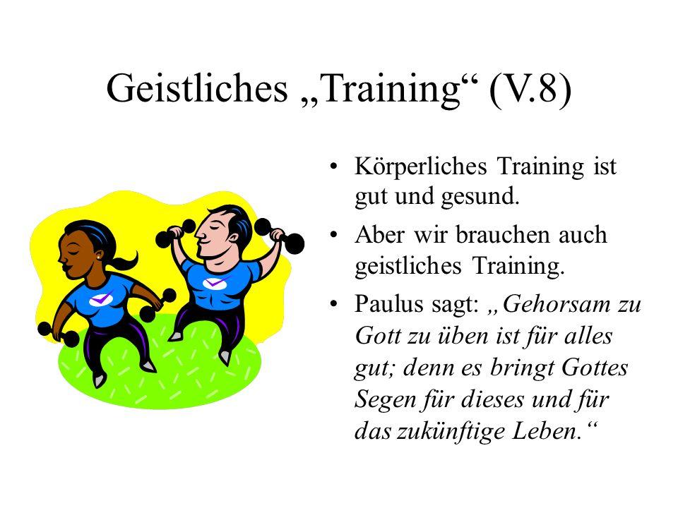 Geistliches Training (V.8) Körperliches Training ist gut und gesund. Aber wir brauchen auch geistliches Training. Paulus sagt: Gehorsam zu Gott zu übe
