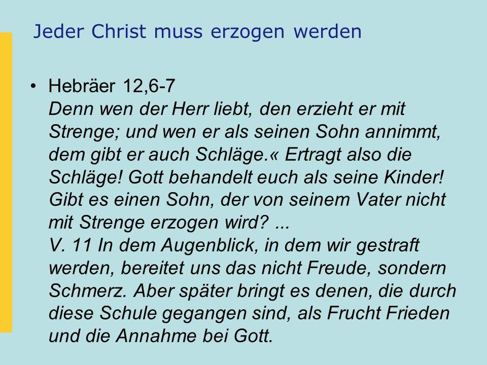 Jeder Christ muss erzogen werden Hebräer 12,6-7 Denn wen der Herr liebt, den erzieht er mit Strenge; und wen er als seinen Sohn annimmt, dem gibt er auch Schläge.« Ertragt also die Schläge.