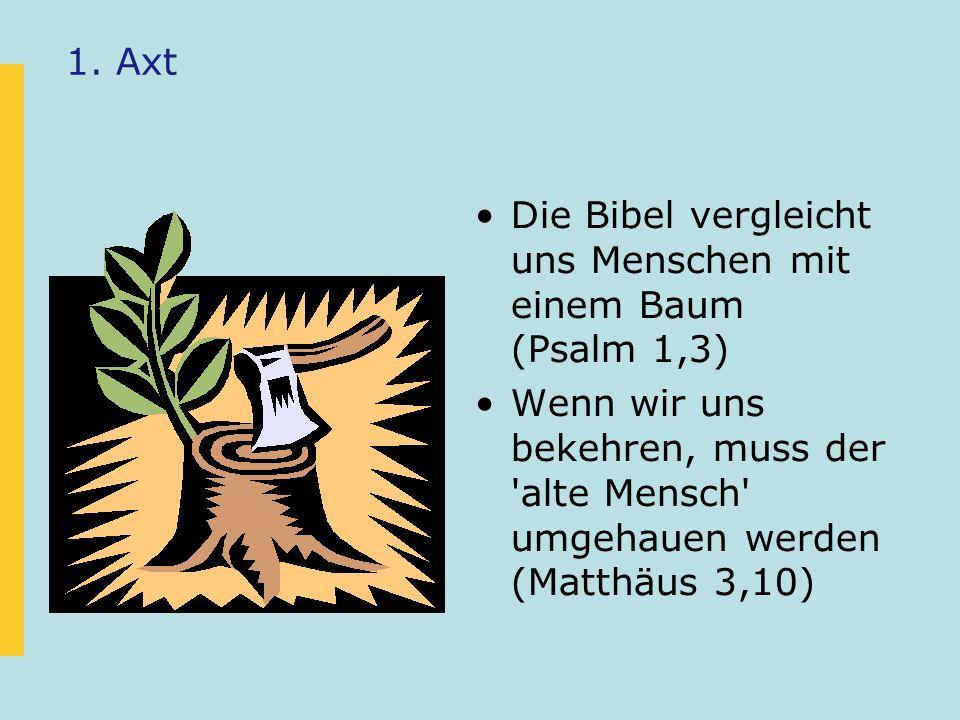 1. Axt Die Bibel vergleicht uns Menschen mit einem Baum (Psalm 1,3) Wenn wir uns bekehren, muss der 'alte Mensch' umgehauen werden (Matthäus 3,10)