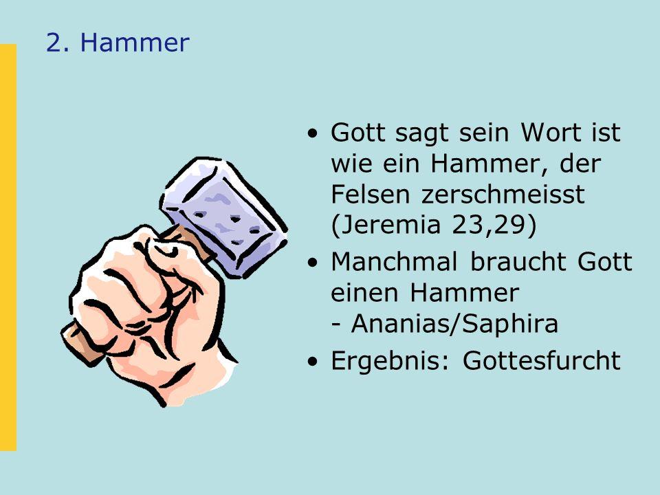 2. Hammer Gott sagt sein Wort ist wie ein Hammer, der Felsen zerschmeisst (Jeremia 23,29) Manchmal braucht Gott einen Hammer - Ananias/Saphira Ergebni