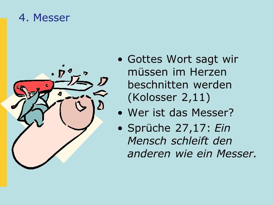 4. Messer Gottes Wort sagt wir müssen im Herzen beschnitten werden (Kolosser 2,11) Wer ist das Messer? Sprüche 27,17: Ein Mensch schleift den anderen