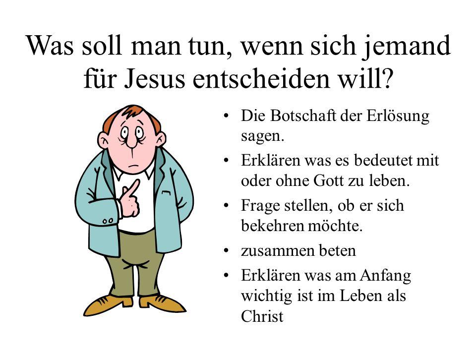 Was soll man tun, wenn sich jemand für Jesus entscheiden will? Die Botschaft der Erlösung sagen. Erklären was es bedeutet mit oder ohne Gott zu leben.