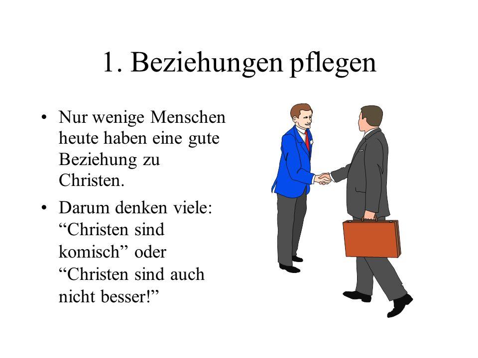 1. Beziehungen pflegen Nur wenige Menschen heute haben eine gute Beziehung zu Christen. Darum denken viele: Christen sind komisch oder Christen sind a