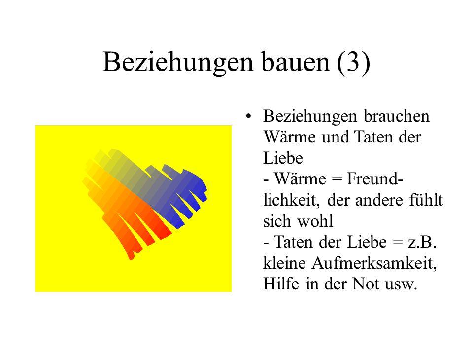 Beziehungen bauen (3) Beziehungen brauchen Wärme und Taten der Liebe - Wärme = Freund- lichkeit, der andere fühlt sich wohl - Taten der Liebe = z.B. k