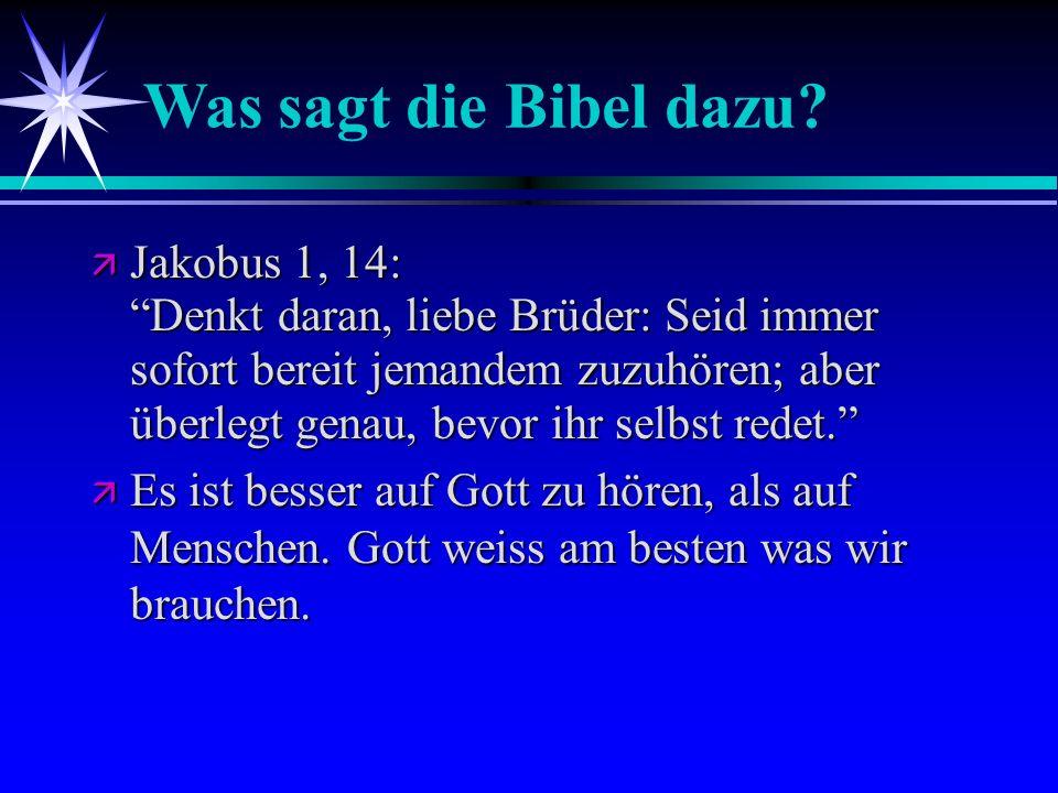 Was sagt die Bibel dazu? Jakobus 1, 14: Denkt daran, liebe Brüder: Seid immer sofort bereit jemandem zuzuhören; aber überlegt genau, bevor ihr selbst