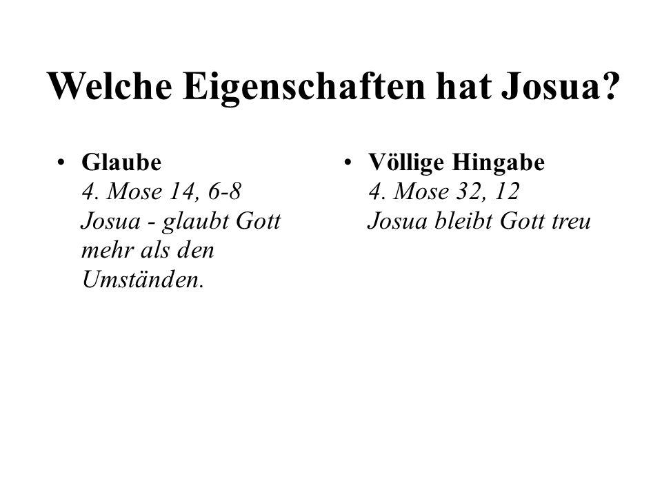 Welche Eigenschaften hat Josua? Glaube 4. Mose 14, 6-8 Josua - glaubt Gott mehr als den Umständen. Völlige Hingabe 4. Mose 32, 12 Josua bleibt Gott tr