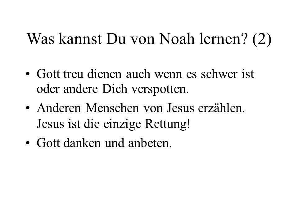 Was kannst Du von Noah lernen? (2) Gott treu dienen auch wenn es schwer ist oder andere Dich verspotten. Anderen Menschen von Jesus erzählen. Jesus is
