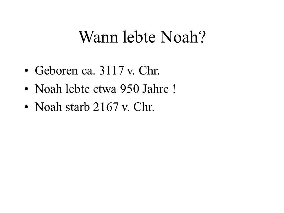 Wann lebte Noah? Geboren ca. 3117 v. Chr. Noah lebte etwa 950 Jahre ! Noah starb 2167 v. Chr.