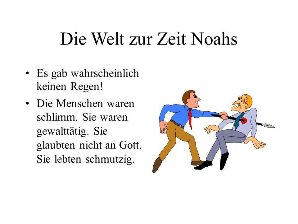 Die Welt zur Zeit Noahs Es gab wahrscheinlich keinen Regen! Die Menschen waren schlimm. Sie waren gewalttätig. Sie glaubten nicht an Gott. Sie lebten